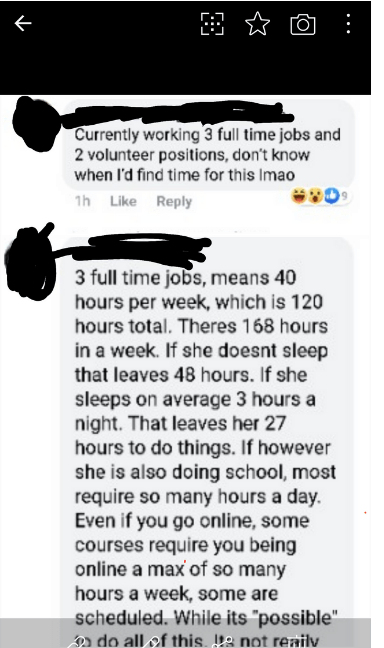 quit your bullshit - Text - Currently working 3 full time jobs and 2 volunteer positions, don't know when I'd find time for this Imao 1h Like Reply 3 full time jobs, means 40 hours per week, which is 120 hours total. Theres 168 hours in a week. If she doesnt sleep that leaves 48 hours. If she sleeps on average 3 hours a night. That leaves her 27 hours to do things. If however she is also doing school, most require so many hours a day. Even if you go online, some courses require you being online