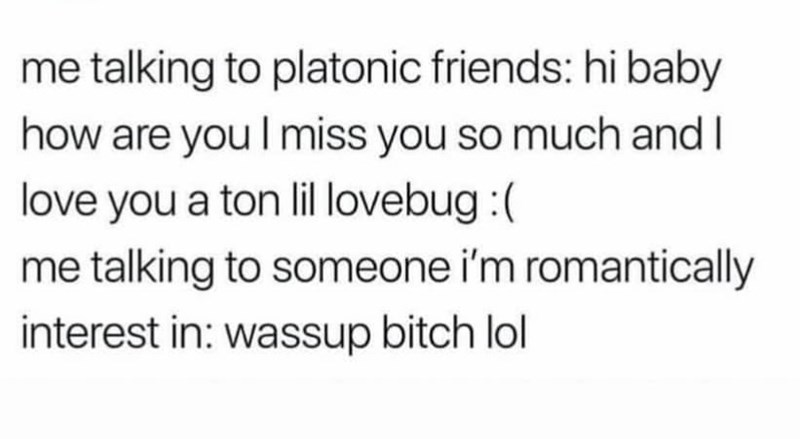 """Tweet that reads, """"me talking to platonic friends: hi baby how are you I miss you so much and I love you a ton lil lovebug :( me talking to someone i'm romantically interest in: wassup bitch lol"""""""