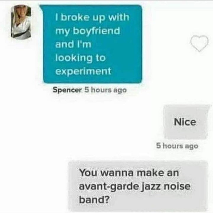 Text - I broke up with my boyfriend and I'm looking to experiment Spencer 5 hours ago Nice S hours ago You wanna make an avant-garde jazz noise band?