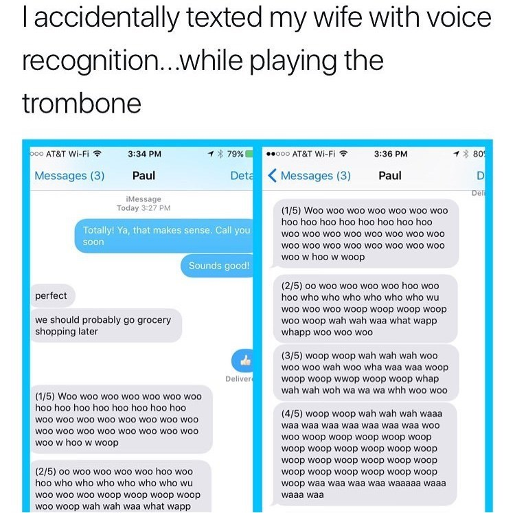 Text - accidentally texted my wife with voice recognition..while playing the trombone o00 AT&T Wi-Fi ooo AT&T Wi-Fi 80 3:34 PM 79% 3:36 PM Deta Messages (3) Messages (3) Paul Paul D Deli iMessage Today 3:27 PM (1/5) Woo woo woo woo woo woo woo hoo hoo hoo hoo hoo hoo hoo ho0 Totally! Ya, that makes sense. Call you woo woo woo woo woo woo woo woo soon woo woo woo woo woo woo woo woo woo w hoo w woop Sounds good! (2/5) oo woo woo woo woo hoo woo hoo who who who who who who wu perfect woo woo woo w
