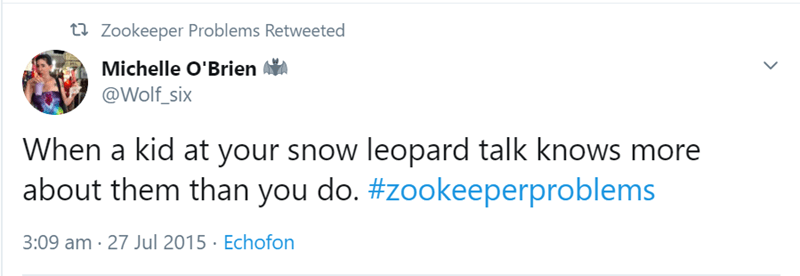 Text - t Zookeeper Problems Retweeted Michelle O'Brien @Wolf_six When a kid at your snow leopard talk knows more about them than you do. #zookeeperproblems 3:09 am 27 Jul 2015 Echofon
