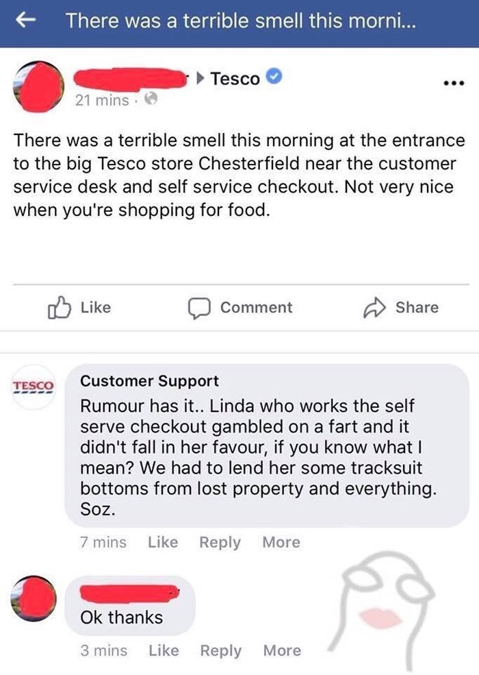 Text - There was a terrible smell this morni... Tesco 21 mins There was a terrible smell this morning at the entrance to the big Tesco store Chesterfield near the customer service desk and self service checkout. Not very nice when you're shopping for food. Like Share Comment Customer Support TESCO Rumour has it.. Linda who works the self serve checkout gambled on a fart and it didn't fall in her favour, if you know what I mean? We had to lend her some tracksuit bottoms from lost property and eve