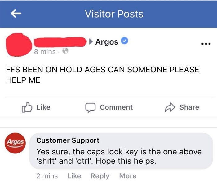 Text - Visitor Posts Argos 8 mins FFS BEEN ON HOLD AGES CAN SOMEONE PLEASE HELP ME Like Share Comment Customer Support Argos Yes sure, the caps lock key is the one above 'shift' and 'ctrl'. Hope this helps. 2 mins Like Reply More
