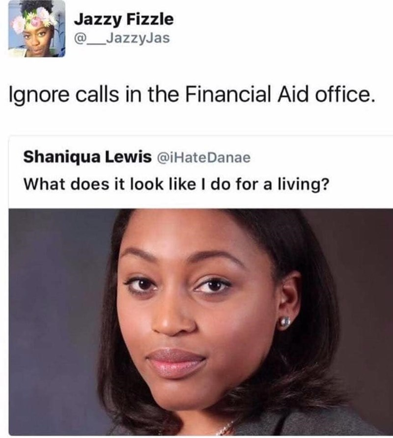 Face - Jazzy Fizzle @JazzyJas Ignore calls in the Financial Aid office. Shaniqua Lewis @iHateDanae What does it look like I do for a living?