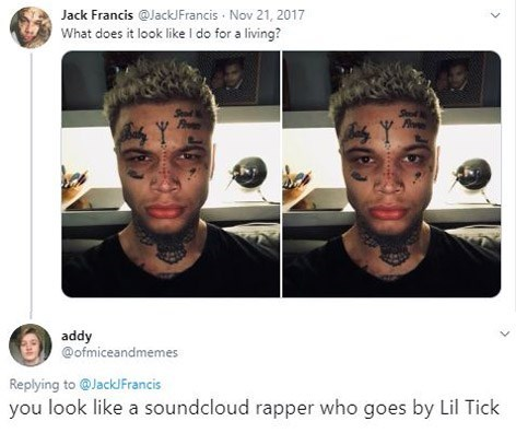 Face - Jack Francis @JackJFrancis Nov 21, 2017 What does it look like I do for a living? Sod S addy @ofmiceandmemes Replying to@Jack/Francis you look like a soundcloud rapper who goes by Lil Tick
