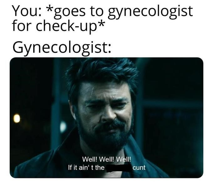 Text - You: *goes to gynecologist for check-up* Gynecologist: Well! Well! Well! If it ain' t the cunt
