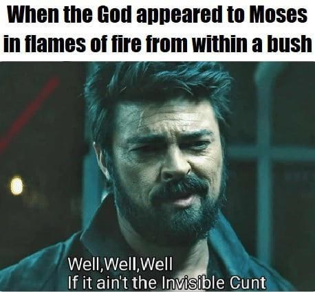 Text - When the God appeared to Moses in flames of fire from within a bush Well,Well,Well If it ain't the Invisible Cunt
