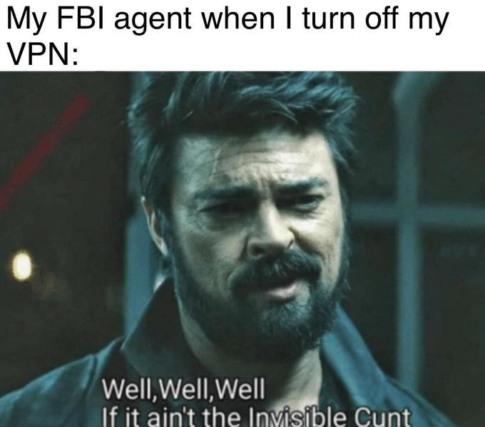 Text - My FBI agent when I turn off my VPN: Well,Well,Well If it ain't the Invisible Cunt