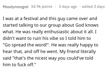 """Text - 3 days ago edited 3 days Moodymongrel 34.9k points I was at a festival and this guy came over and started talking to our group about God knows what. He was really enthusiastic about it all. I didn't want to ruin his vibe so I told him to """"Go spread the word!"""". He was really happy to hear that, and off he went. My friend literally said """"that's the nicest way you could've told him to fuck off."""""""