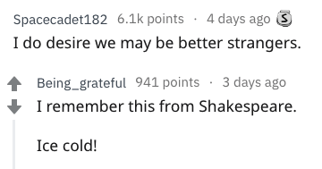 Text - Spacecadet182 6.1k points 4 days ago I do desire we may be better strangers. Being_grateful 941 points 3 days ago I remember this from Shakespeare. Ice cold!