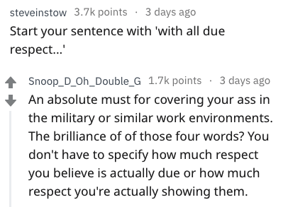 Text - steveinstow 3.7k points 3 days ago Start your sentence with 'with all due respec... Snoop_D_Oh_Double_G 1.7k points 3 days ago An absolute must for covering your ass in the military or similar work environments. The brilliance of of those four words? You don't have to specify how much respect you believe is actually due or how much respect you're actually showing them