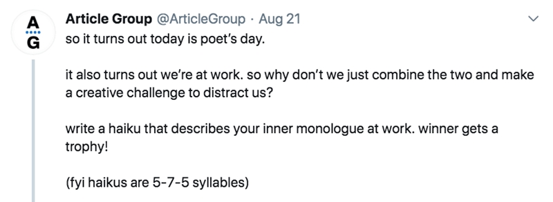 twitter - Text - Article Group @ArticleGroup Aug 21 A so it turns out today is poet's day G it also turns out we're at work. so why don't we just combine the two and make a creative challenge to distract us? write a haiku that describes your inner monologue at work. winner gets a trophy! (fyi haikus are 5-7-5 syllables)