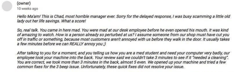 negative review - Text - (owner) 10 weeks ago Hello Ma'am! This is Chad, most horrible manager ever. Sorry for the delayed response, I was busy scamming a little old lady out her life savings. What a score! So, real talk. You came in here mad. You were mad at our desk employee before he even opened his mouth. It was kind of amazing to watch. How is a person already so perturbed at us? I assume someone from our shop must have cut you off in traffic or something, because most customers arent annoy