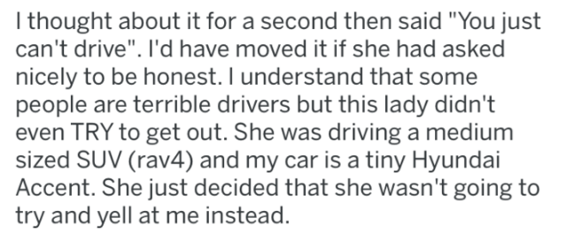 """petty revenge - Text - thought about it for a second then said """"You just can't drive"""". I'd have moved it if she had asked nicely to be honest. I understand that some people are terrible drivers but this lady didn't even TRY to get out. She was driving a medium sized SUV (rav4) and my car is a tiny Hyundai Accent. She just decided that she wasn't going to try and yell at me instead."""