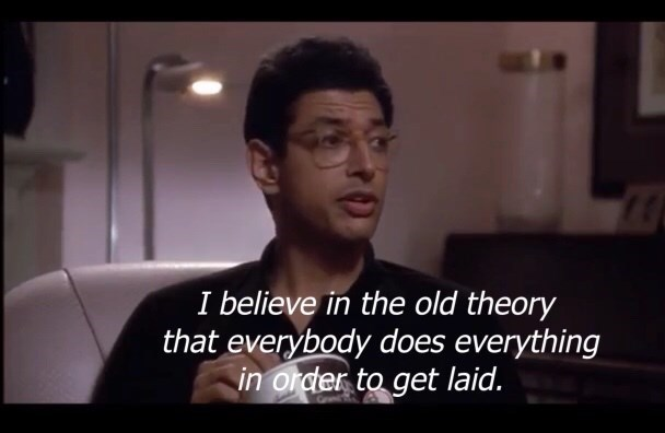 Jeff Goldblum - Facial expression - I believe in the old theory that everybody does everything in order to get laid.