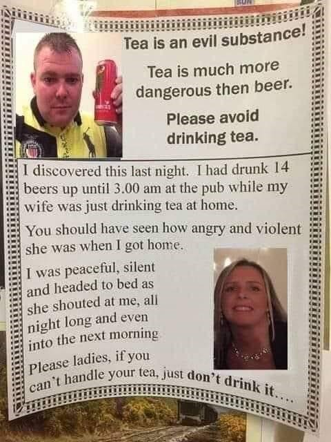 Text - Tea is an evil substance! Tea is much more dangerous then beer. Please avoid drinking tea. I discovered this last night. I had drunk 14 beers up until 3.00 am at the pub while my wife was just drinking tea at home. You should have seen how angry and violent she was when I got home. I was peaceful, silent and headed to bed as she shouted at me, all night long and even into the next morning Please ladies, if you can't handle your tea, just don't drink it...