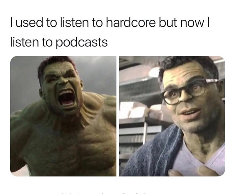 Face - l used to listen to hardcore but now I listen to podcasts