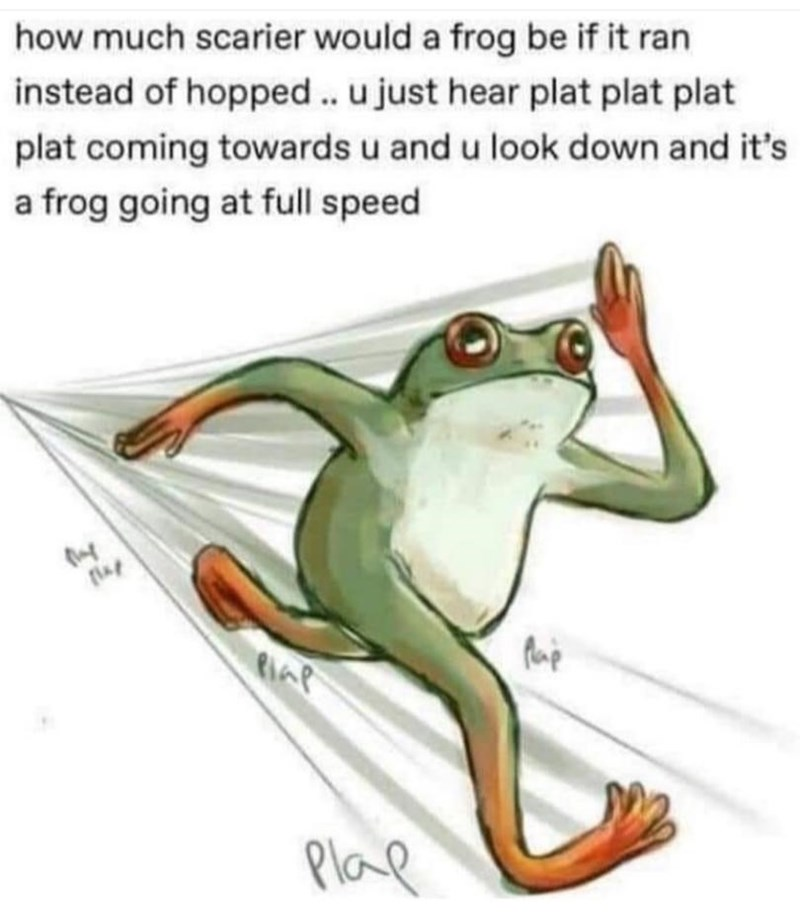 Tree frog - how much scarier would a frog be if it ran instead of hopped. u just hear plat plat plat plat coming towards u and u look down and it's a frog going at full speed PlaR