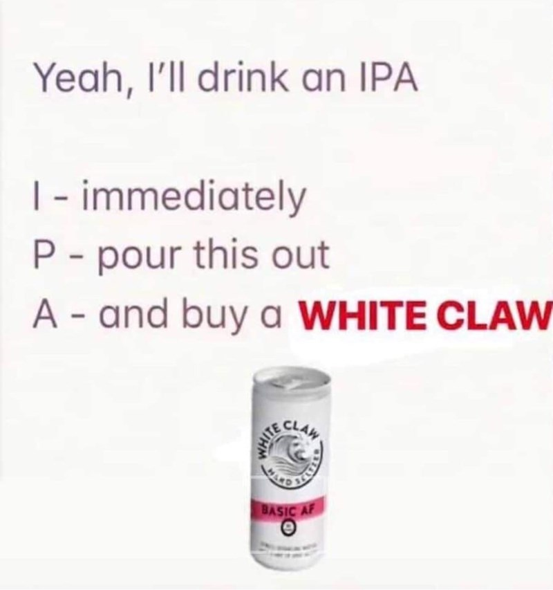 Product - Yeah, I'll drink an IPA I- immediately P pour this out A-and buy a WHITE CLAW CLAW BASIC AF