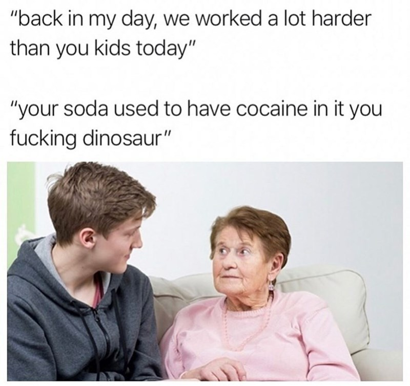 "Text - ""back in my day, we worked a lot harder than you kids today"" ""your soda used to have cocaine in it you fucking dinosaur"""