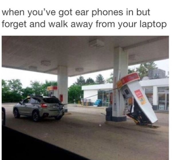 Filling station - when you've got ear phones in but forget and walk away from your laptop