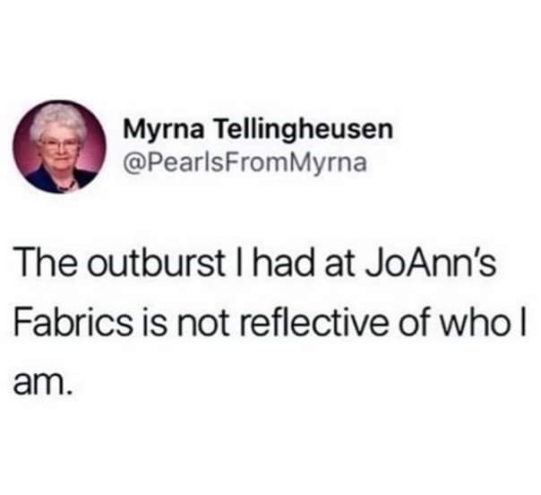 Text - Myrna Tellingheusen @PearlsFromMyrna The outburst I had at JoAnn's Fabrics is not reflective of who I am.