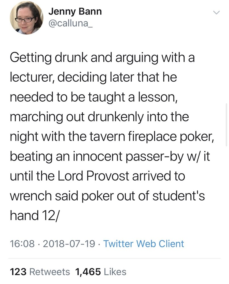 millennials - Text - Jenny Bann @calluna_ Getting drunk and arguing with a lecturer, deciding later that he needed to be taught a lesson, marching out drunkenly into the night with the tavern fireplace poker, beating an innocent passer-by w/ it until the Lord Provost arrived to wrench said poker out of student's hand 12/ 16:08 2018-07-19. Twitter Web Client 123 Retweets 1,465 Likes