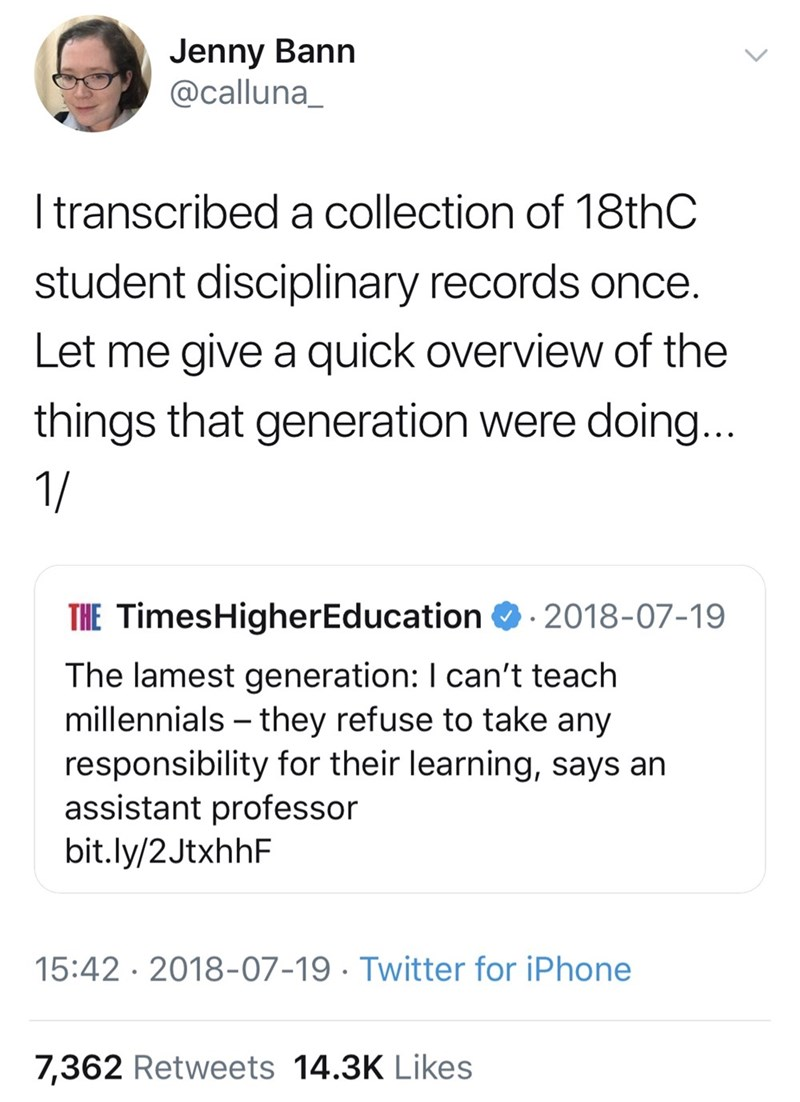 Text - Jenny Bann @calluna_ I transcribed a collection of 18thC student disciplinary records once. Let me give a quick overview of the things that generation were doing... 1/ THE TimesHigherEducation 2018-07-19 The lamest generation: I can't teach millennials they refuse to take any responsibility for their learning, says an assistant professor bit.ly/2JtxhhF 15:42 2018-07-19 Twitter for iPhone 7,362 Retweets 14.3K Likes