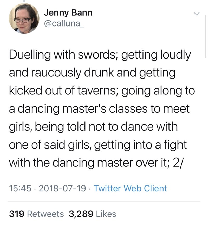 Text - Jenny Bann @calluna_ Duelling with swords; getting loudly and raucously drunk and getting kicked out of taverns; going along to a dancing master's classes to meet girls, being told not to dance with one of said girls, getting into a fight with the dancing master over it; 2/ 15:45 2018-07-19. Twitter Web Client 319 Retweets 3,289 Likes