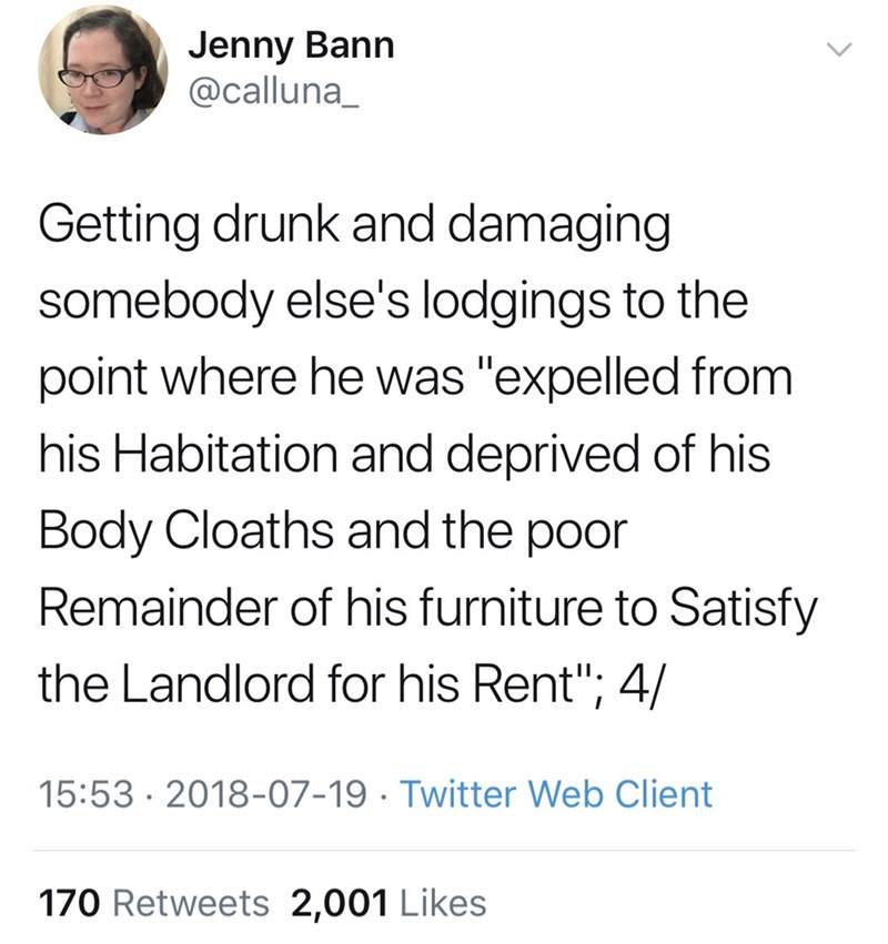 """Text - Jenny Bann @calluna_ Getting drunk and damaging somebody else's lodgings to the point where he was """"expelled from his Habitation and deprived of his Body Cloaths and the poor Remainder of his furniture to Satisfy the Landlord for his Rent""""; 4/ 15:53 2018-07-19 Twitter Web Client 170 Retweets 2,001 Likes"""