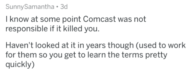 terms and conditions - Text - SunnySamantha 3d I know at some point Comcast was not responsible if it killed you. Haven't looked at it in years though (used to work for them so you get to learn the terms pretty quickly)