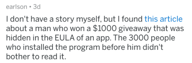 terms and conditions - Text - earlson 3d I don't have a story myself, but I found this article about a man who won a $1000 giveaway that was hidden in the EULA of an app. The 3000 people who installed the program before him didn't bother to read it.
