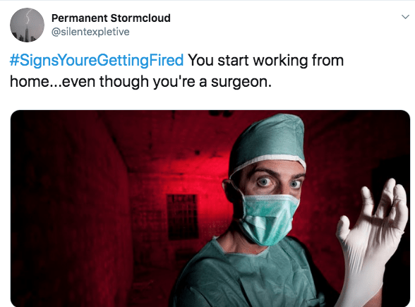 fired from work - Text - Permanent Stormcloud @silentexpletive #SignsYoureGettingFired You start working from home...even though you're a surgeon