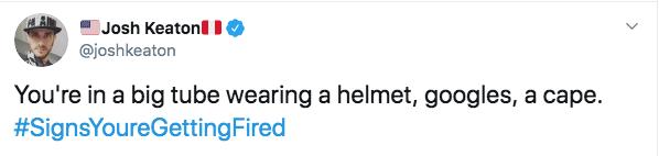 fired from work - Text - Josh KeatonlI0 @joshkeaton You're in a big tube wearing a helmet, googles, a cape. #SignsYoureGettingFired