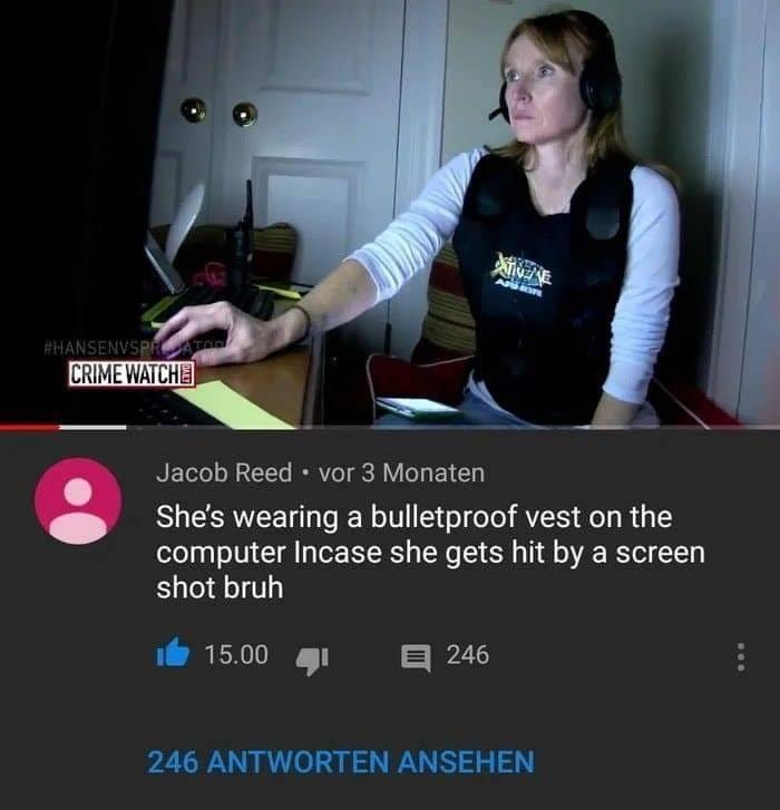 Arm - AP #HANSENVSPRATOR CRIME WATCHE Jacob Reed vor 3 Monaten She's wearing a bulletproof vest on the computer Incase she gets hit by a screen shot bruh 15.00 E 246 246 ANTWORTEN ANSEHEN