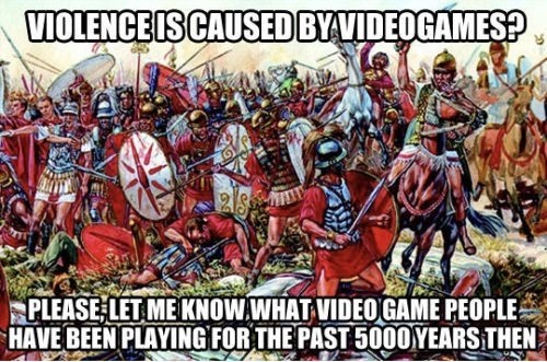 People - VIOLENCE IS CAUSED BYVIDEOGAMES? PLEASE LET ME KNOW WHAT VIDEO GAME PEOPLE HAVE BEEN PLAYING FOR THE PAST5000YEARS THEN