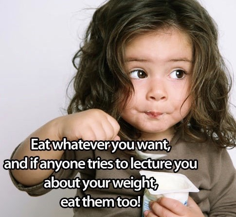 Child - Eatwhateveryou want andifanyone tries tolectureyou about your weight eat themtoo!