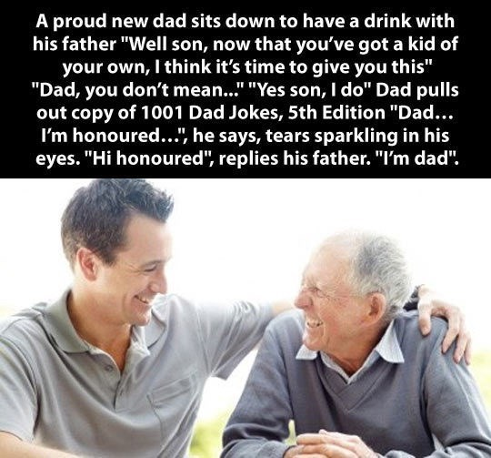 """Text - A proud new dad sits down to have a drink with his father """"Well son, now that you've got a kid of your own, I think it's time to give you this"""" """"Dad, you don't mean..."""" """"Yes son, I do"""" Dad pulls out copy of 1001 Dad Jokes, 5th Edition """"Dad... I'm honoured... he says, tears sparkling in his eyes. """"Hi honoured"""", replies his father. """"I'm dad""""."""