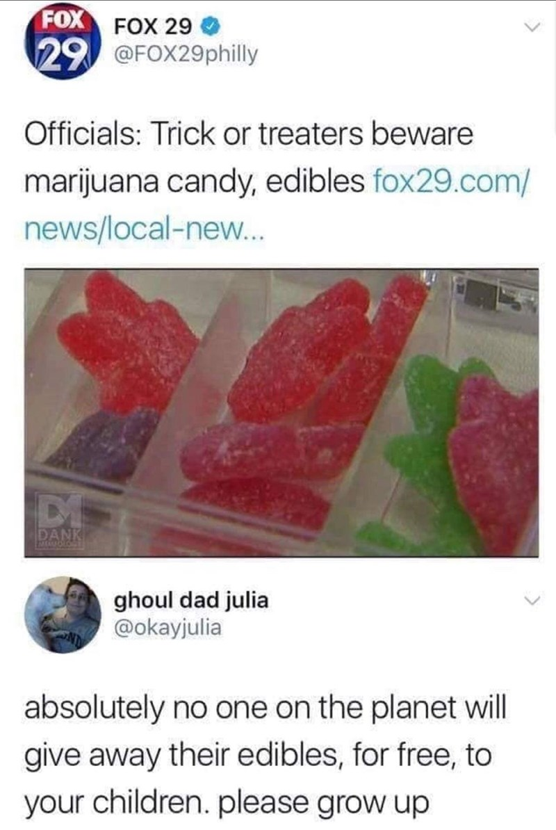 Font - FOX FOX 29 29@FOX29philly Officials: Trick or treaters beware marijuana candy, edibles fox29.com/ news/local-new... DI DANK MEMOLORY ghoul dad julia @okayjulia absolutely no one on the planet will give away their edibles, for free, to your children. please grow up