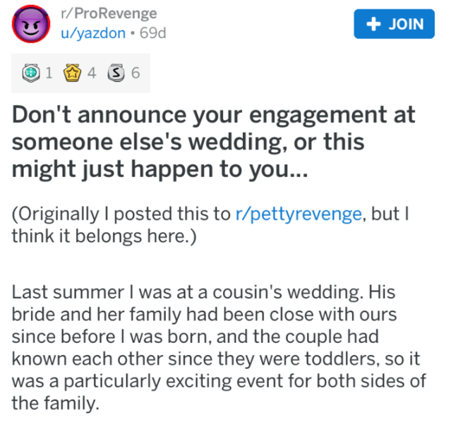 bridezilla revenge - Text - r/ProRevenge JOIN u/yazdon 69d 4 S6 1 Don't announce your engagement at someone else's wedding, or this might just happen to you... (Originally I posted this to r/pettyrevenge, but I ink it belongs here.) Last summer I was at a cousin's wedding. His bride and her family had been close with ours since before I was born, and the couple had known each other since they were toddlers, so it was a particularly exciting event for both sides of the family.