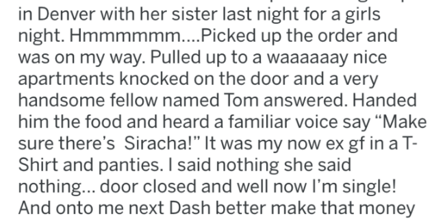 """tifu - Text - in Denver with her sister last night for a girls night. Hmmmmmm....Picked up the order and was on my way. Pulled up to a waaaaaay nice apartments knocked on the door and a very handsome fellow named Tom answered. Handed him the food and heard a familiar voice say """"Make sure there's Siracha!"""" It was my now ex gf in a T- Shirt and panties. I said nothing she said nothing... door closed and well now I'm single! And onto me next Dash better make that money"""