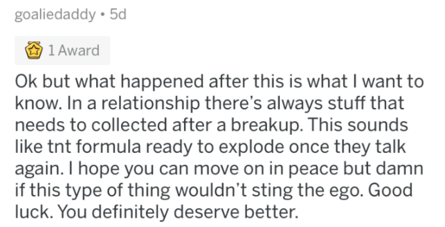 tifu - Text - goaliedaddy 5d 1 Award Ok but what happened after this is what I want to know. In a relationship there's always stuff that needs to collected after a breakup. This sounds like tnt formula ready to explode once they talk again. I hope you can move on in peace but damn if this type of thing wouldn't sting the ego. Good luck. You definitely deserve better.