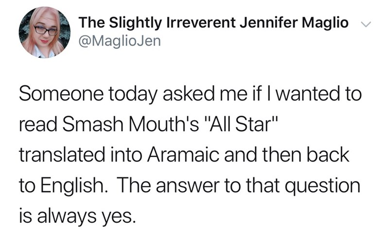 "Text - The Slightly Irreverent Jennifer Maglio @MaglioJen Someone today asked me if I wanted to read Smash Mouth's ""All Star"" translated into Aramaic and then back to English. The answer to that question is always yes."