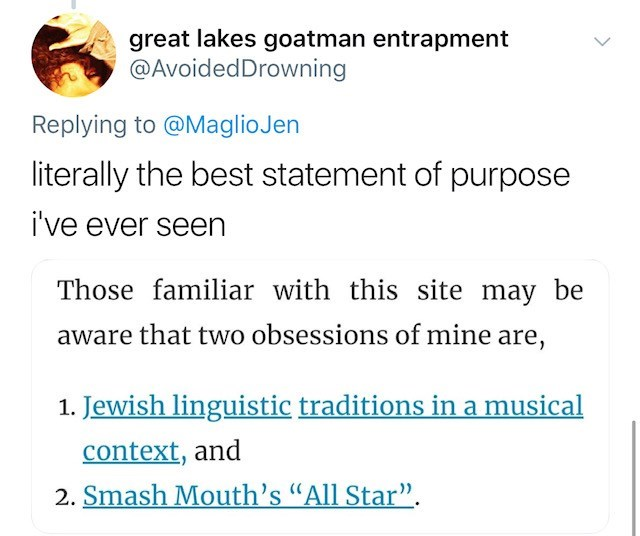 """Text - great lakes goatman entrapment @AvoidedDrowning Replying to @MaglioJen literally the best statement of purpose i've ever seen Those familiar with this site may be aware that two obsessions of mine are, 1. Jewish linguistic traditions in a musical context, and 2. Smash Mouth's """"All Star"""""""