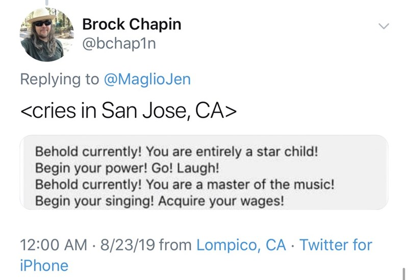 Text - Brock Chapin @bchap1n Replying to @MaglioJen <cries in San Jose, CA> Behold currently! You are entirely a star child! Begin your power! Go! Laugh! Behold currently! You are a master of the music! Begin your singing! Acquire your wages! 12:00 AM 8/23/19 from Lompico, CA Twitter for iPhone