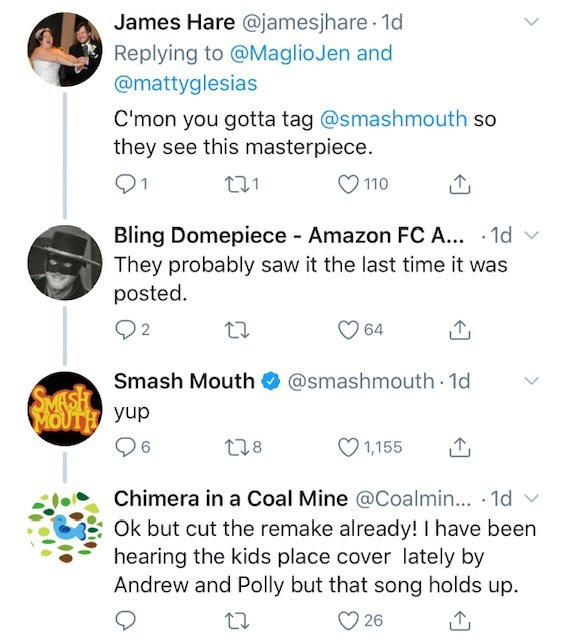 Text - James Hare @jamesjhare 1d Replying to @MaglioJen and @mattyglesias C'mon you gotta tag @smashmouth so they see this masterpiece. 221 110 Bling Domepiece - Amazon FC A.. 1d They probably saw it the last time it was posted 2 64 SMASH Smash Mouth MOUTH yup @smashmouth 1d 128 1,155 Chimera in a Coal Mine @Coalmin... 1d Ok but cut the remake already! I have been hearing the kids place cover lately by Andrew and Polly but that song holds up. 26