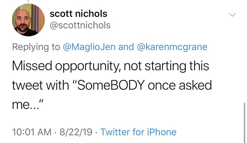 """Text - scott nichols @scottnichols Replying to @MaglioJen and @karenmcgrane Missed opportunity, not starting this tweet with """"SomeBODY once asked II me..."""" 10:01 AM 8/22/19 Twitter for iPhone"""