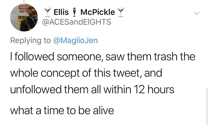Text - DANG Ellis McPickle @ACESandElGHTS CONSTRUCTIO KEEP O CAUTIC Replying to @MaglioJen Ifollowed someone, saw them trash the whole concept of this tweet, and unfollowed them all within 12 hours what a time to be alive