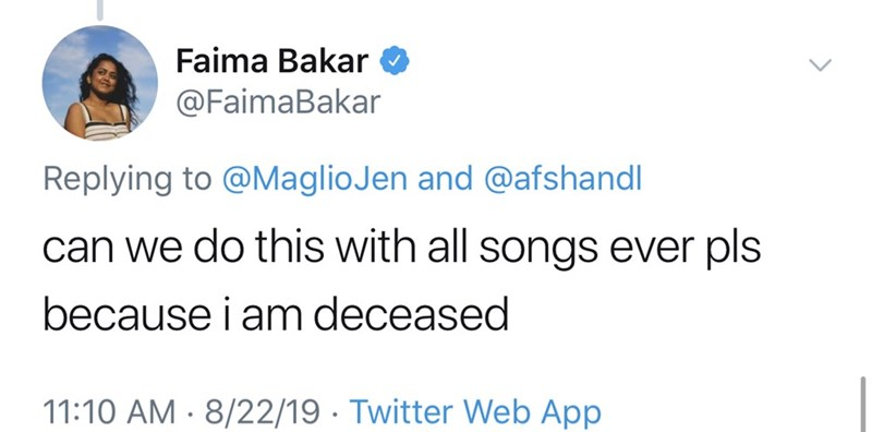 Text - Faima Bakar @FaimaBakar Replying to @MaglioJen and @afshandl can we do this with all songs ever pls because i am deceased 11:10 AM 8/22/19 Twitter Web App