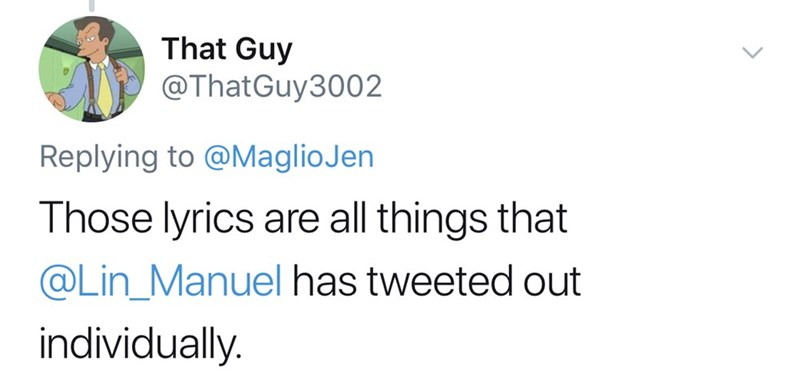 Text - That Guy @ThatGuy3002 Replying to @MaglioJen Those lyrics are all things that @Lin_Manuel has tweeted out individually.